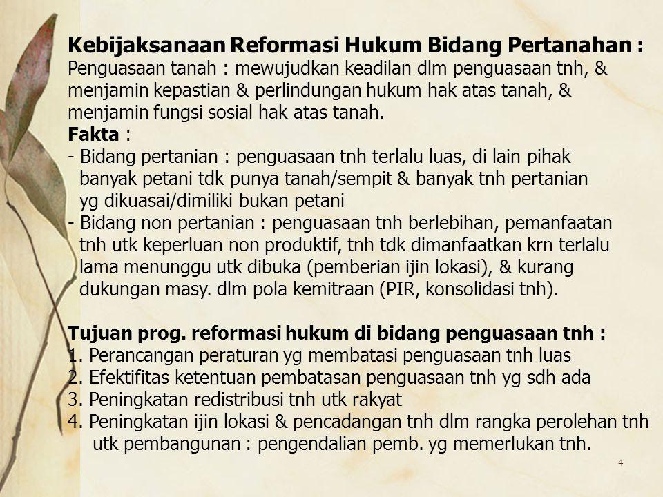 4 Kebijaksanaan Reformasi Hukum Bidang Pertanahan : Penguasaan tanah : mewujudkan keadilan dlm penguasaan tnh, & menjamin kepastian & perlindungan huk