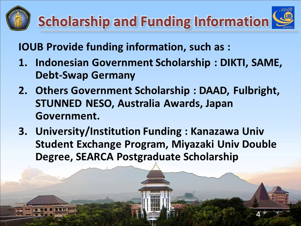 IOUB Provide funding information, such as : 1.Indonesian Government Scholarship : DIKTI, SAME, Debt-Swap Germany 2.Others Government Scholarship : DAAD, Fulbright, STUNNED NESO, Australia Awards, Japan Government.