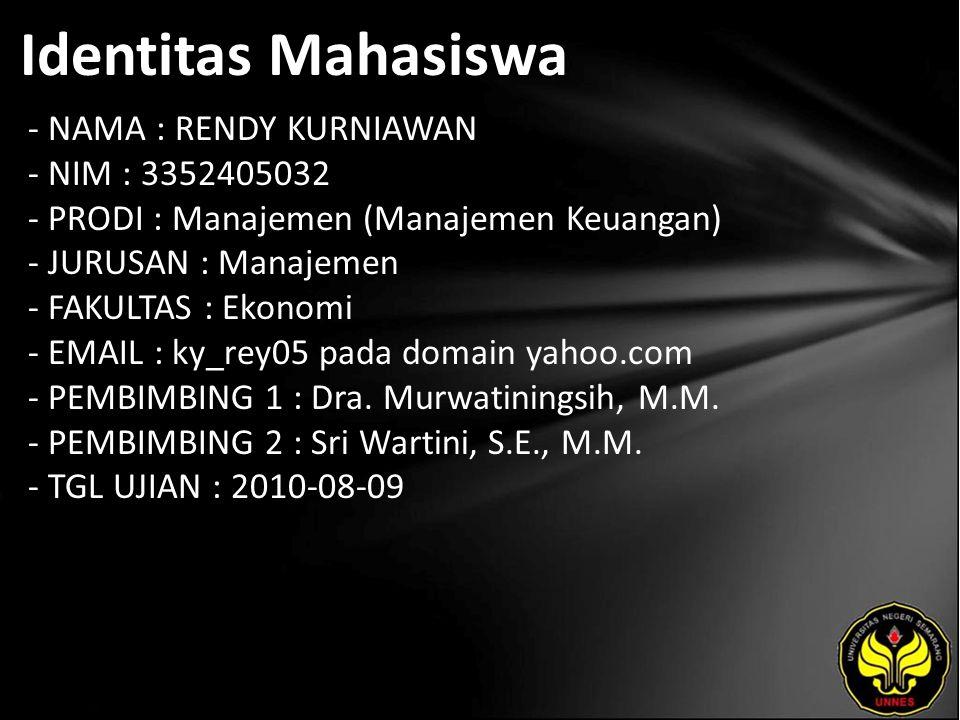 Identitas Mahasiswa - NAMA : RENDY KURNIAWAN - NIM : 3352405032 - PRODI : Manajemen (Manajemen Keuangan) - JURUSAN : Manajemen - FAKULTAS : Ekonomi - EMAIL : ky_rey05 pada domain yahoo.com - PEMBIMBING 1 : Dra.