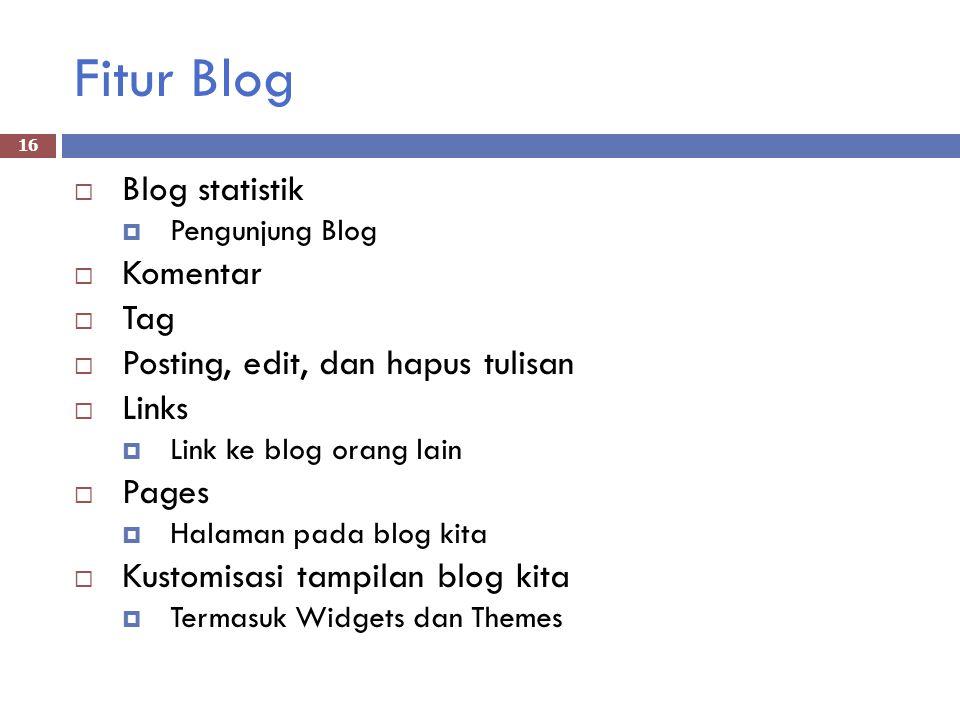Fitur Blog  Blog statistik  Pengunjung Blog  Komentar  Tag  Posting, edit, dan hapus tulisan  Links  Link ke blog orang lain  Pages  Halaman pada blog kita  Kustomisasi tampilan blog kita  Termasuk Widgets dan Themes 16