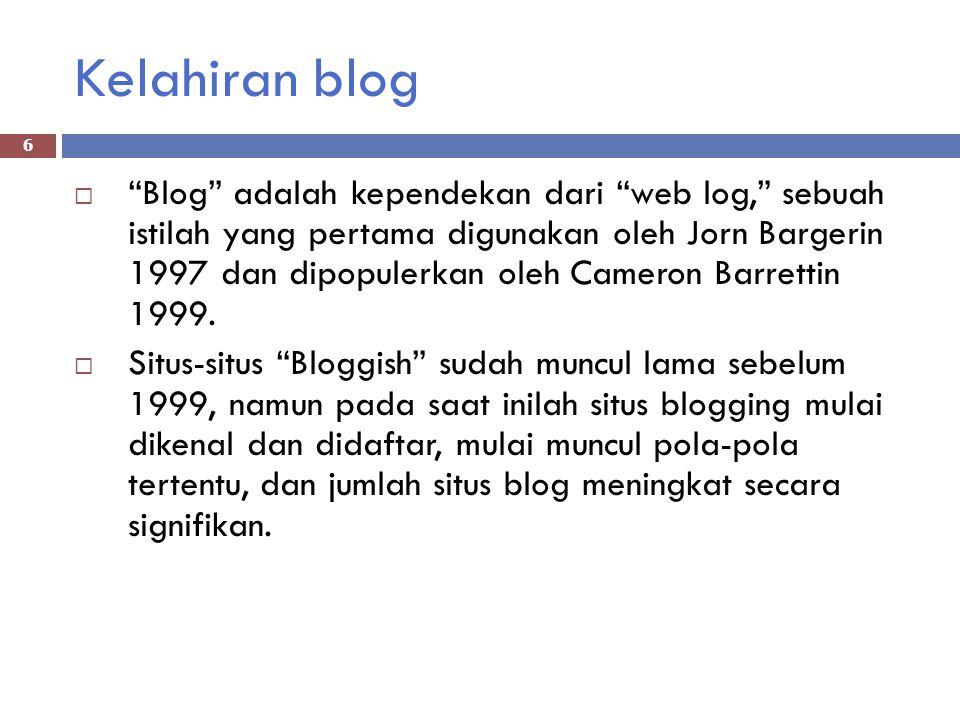 Kelahiran blog  Blog adalah kependekan dari web log, sebuah istilah yang pertama digunakan oleh Jorn Bargerin 1997 dan dipopulerkan oleh Cameron Barrettin 1999.
