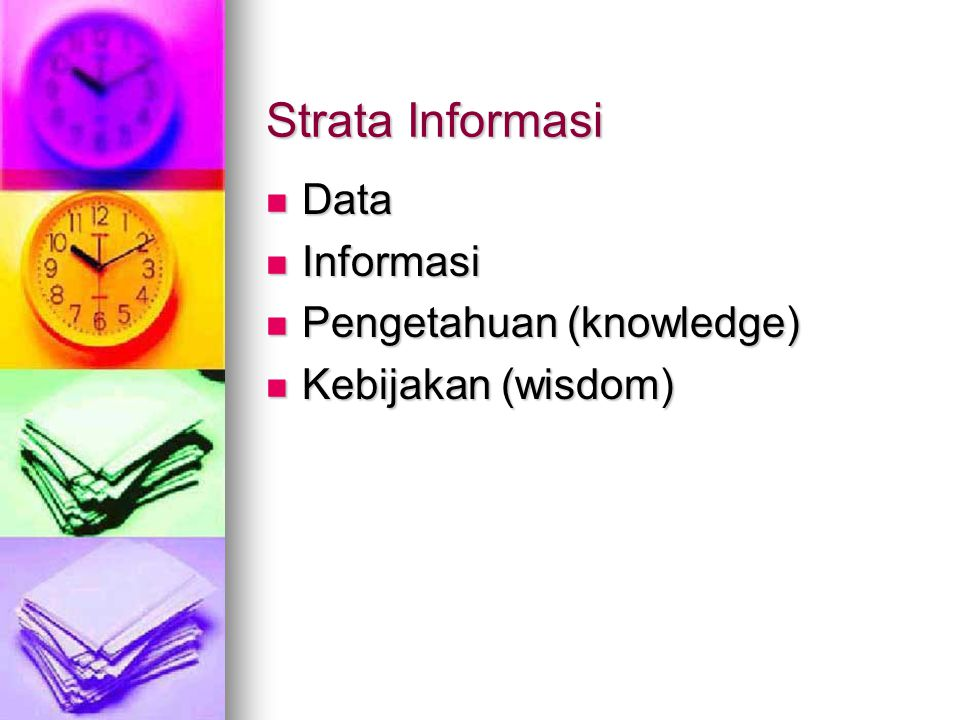 Strata Informasi Data Data Informasi Informasi Pengetahuan (knowledge) Pengetahuan (knowledge) Kebijakan (wisdom) Kebijakan (wisdom)