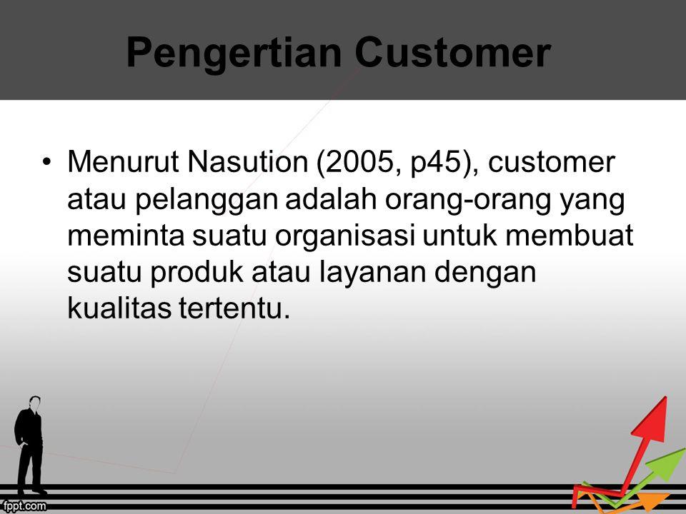 Pengertian Customer Menurut Nasution (2005, p45), customer atau pelanggan adalah orang-orang yang meminta suatu organisasi untuk membuat suatu produk