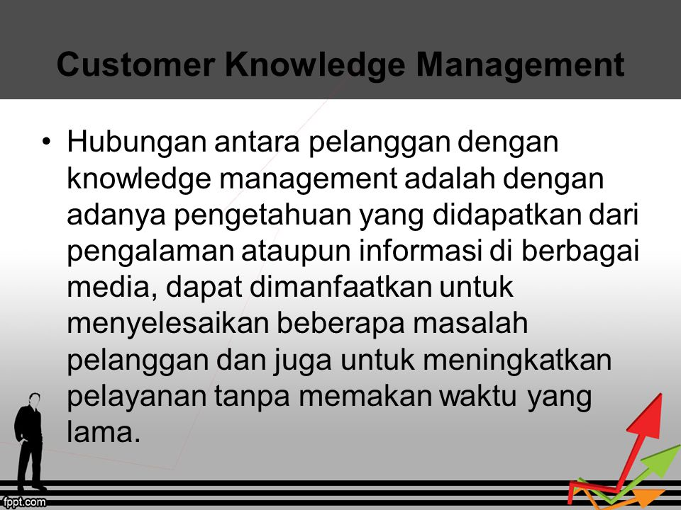 Customer Knowledge Management Hubungan antara pelanggan dengan knowledge management adalah dengan adanya pengetahuan yang didapatkan dari pengalaman a