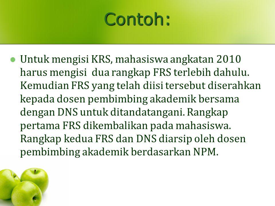 Contoh: Untuk mengisi KRS, mahasiswa angkatan 2010 harus mengisi dua rangkap FRS terlebih dahulu. Kemudian FRS yang telah diisi tersebut diserahkan ke