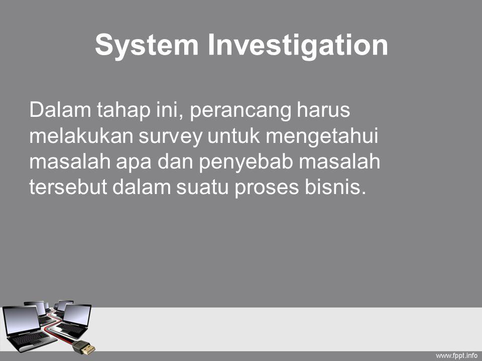 System Investigation Dalam tahap ini, perancang harus melakukan survey untuk mengetahui masalah apa dan penyebab masalah tersebut dalam suatu proses bisnis.