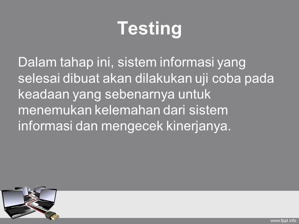 Testing Dalam tahap ini, sistem informasi yang selesai dibuat akan dilakukan uji coba pada keadaan yang sebenarnya untuk menemukan kelemahan dari sist
