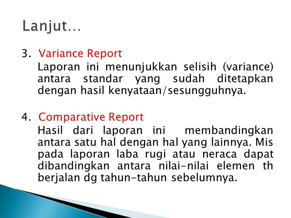 3. Variance Report Laporan ini menunjukkan selisih (variance) antara standar yang sudah ditetapkan dengan hasil kenyataan/sesungguhnya. 4. Comparative