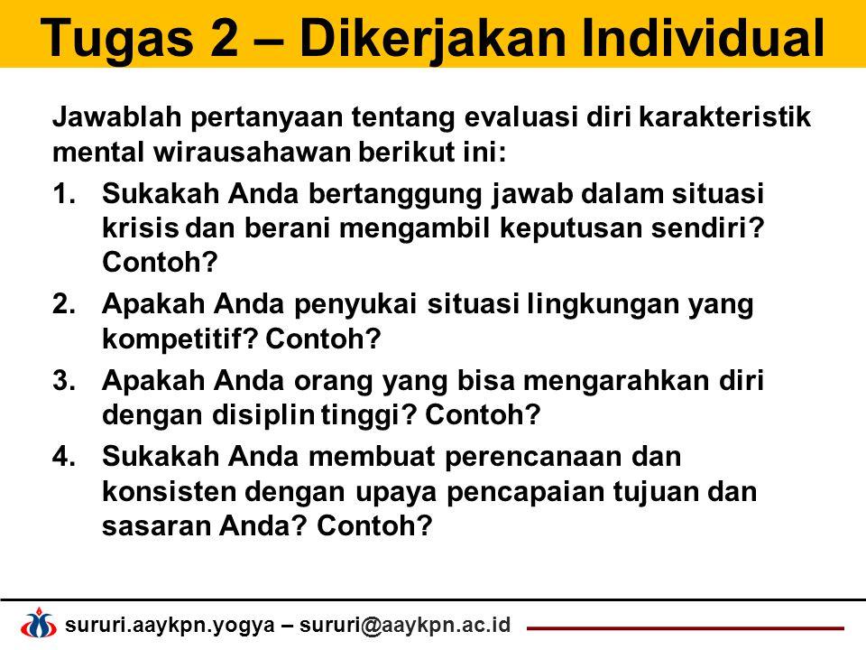 sururi.aaykpn.yogya – sururi@aaykpn.ac.id Tugas 2 – Dikerjakan Individual Jawablah pertanyaan tentang evaluasi diri karakteristik mental wirausahawan berikut ini: 1.Sukakah Anda bertanggung jawab dalam situasi krisis dan berani mengambil keputusan sendiri.