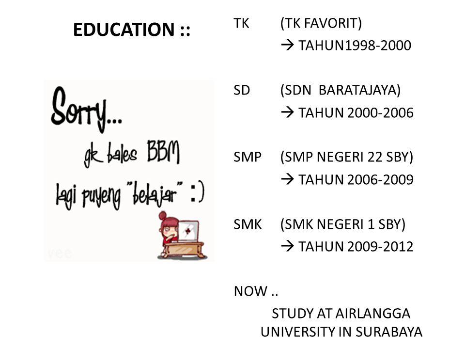 EDUCATION :: TK(TK FAVORIT)  TAHUN1998-2000 SD(SDN BARATAJAYA)  TAHUN 2000-2006 SMP (SMP NEGERI 22 SBY)  TAHUN 2006-2009 SMK(SMK NEGERI 1 SBY)  TAHUN 2009-2012 NOW..