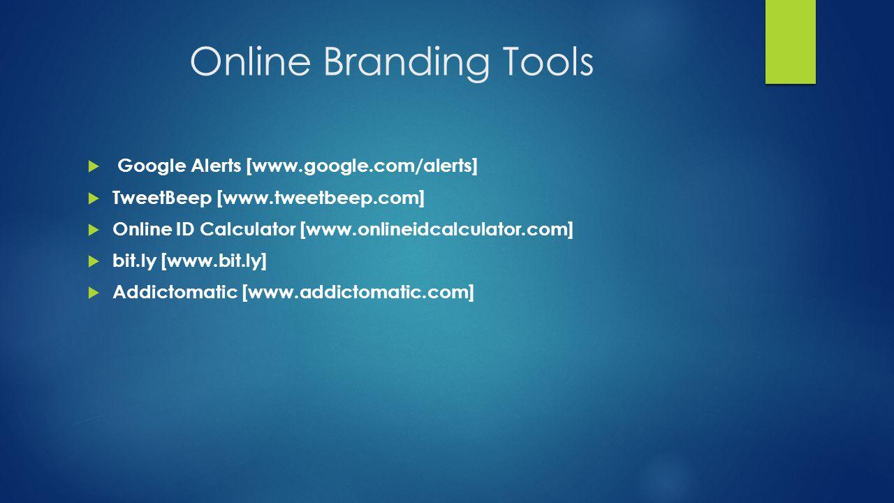 Online Branding Tools  Google Alerts [www.google.com/alerts]  TweetBeep [www.tweetbeep.com]  Online ID Calculator [www.onlineidcalculator.com]  bit.ly [www.bit.ly]  Addictomatic [www.addictomatic.com]