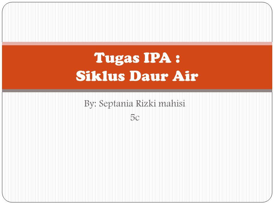 By: Septania Rizki mahisi 5c Tugas IPA : Siklus Daur Air