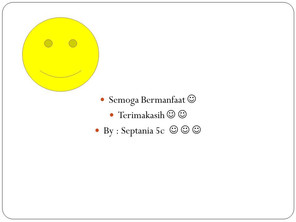 Semoga Bermanfaat Terimakasih By : Septania 5c
