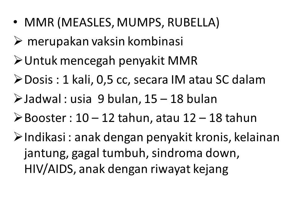 MMR (MEASLES, MUMPS, RUBELLA)  merupakan vaksin kombinasi  Untuk mencegah penyakit MMR  Dosis : 1 kali, 0,5 cc, secara IM atau SC dalam  Jadwal :