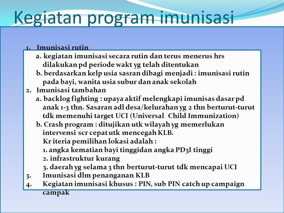 Kegiatan program imunisasi 1.Imunisasi rutin a. kegiatan imunisasi secara rutin dan terus menerus hrs dilakukan pd periode wakt yg telah ditentukan b.
