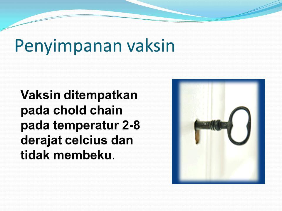 Penyimpanan vaksin Vaksin ditempatkan pada chold chain pada temperatur 2-8 derajat celcius dan tidak membeku.