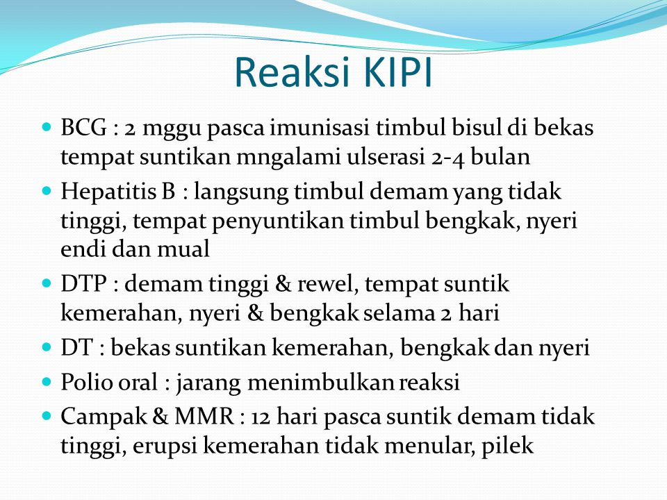 Reaksi KIPI BCG : 2 mggu pasca imunisasi timbul bisul di bekas tempat suntikan mngalami ulserasi 2-4 bulan Hepatitis B : langsung timbul demam yang ti