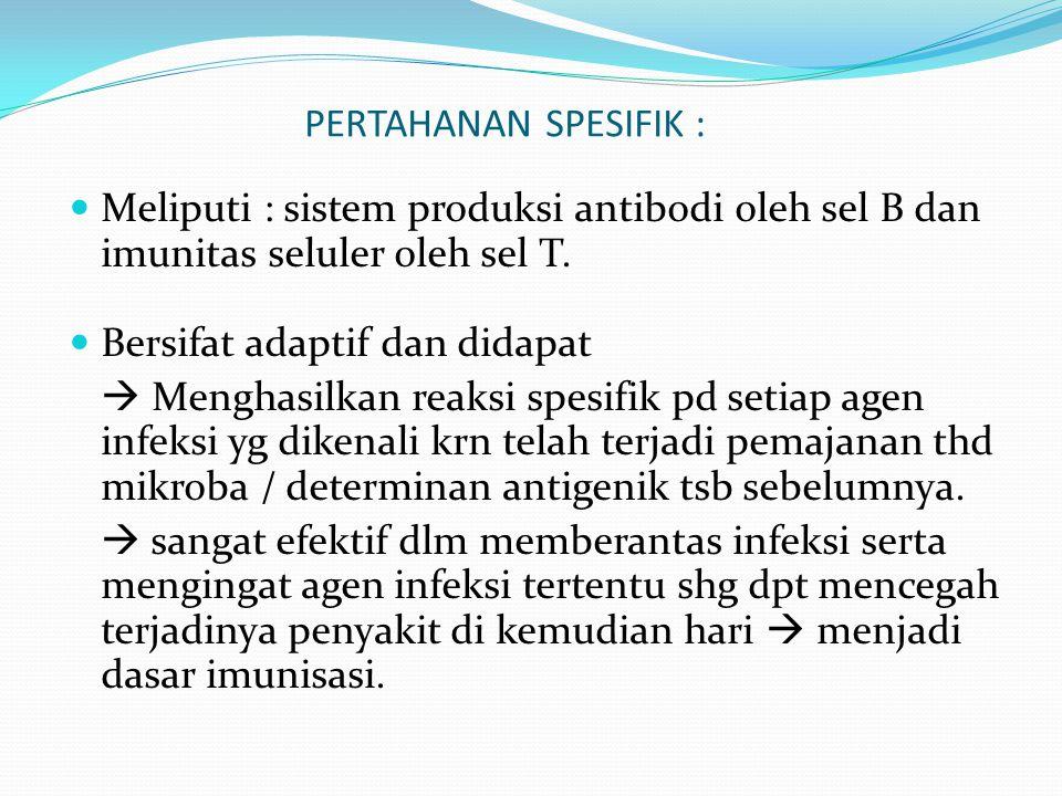 PERTAHANAN SPESIFIK : Meliputi : sistem produksi antibodi oleh sel B dan imunitas seluler oleh sel T. Bersifat adaptif dan didapat  Menghasilkan reak