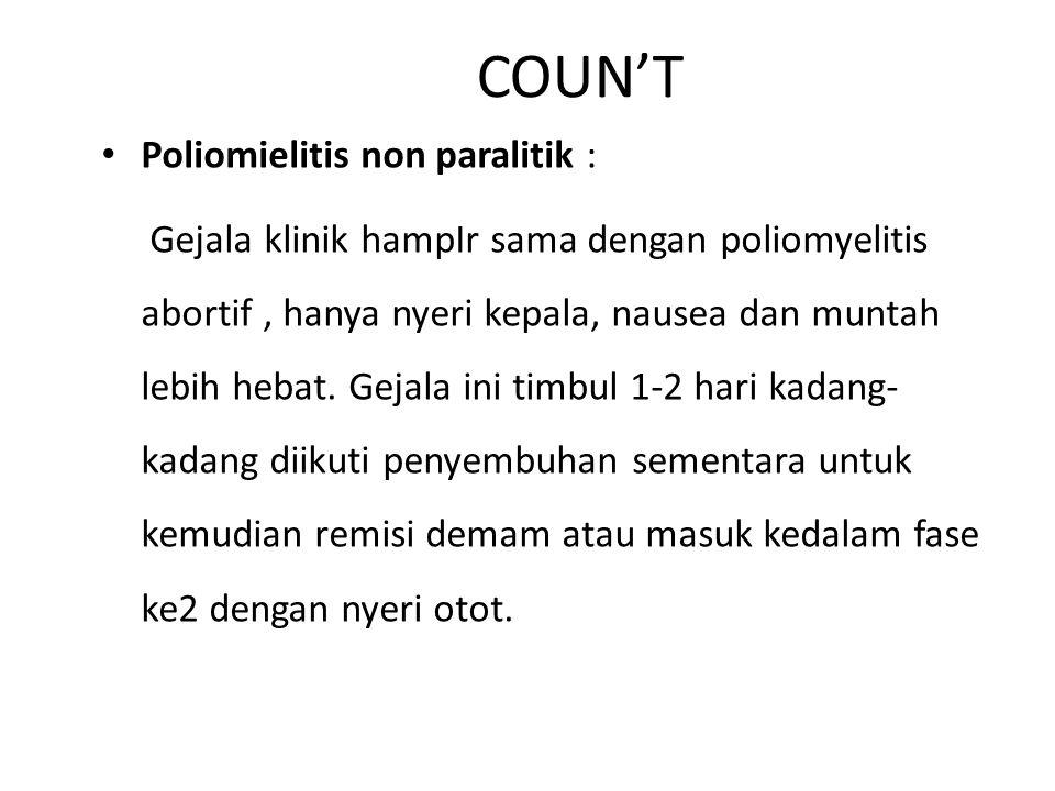COUN'T Poliomielitis non paralitik : Gejala klinik hampIr sama dengan poliomyelitis abortif, hanya nyeri kepala, nausea dan muntah lebih hebat.