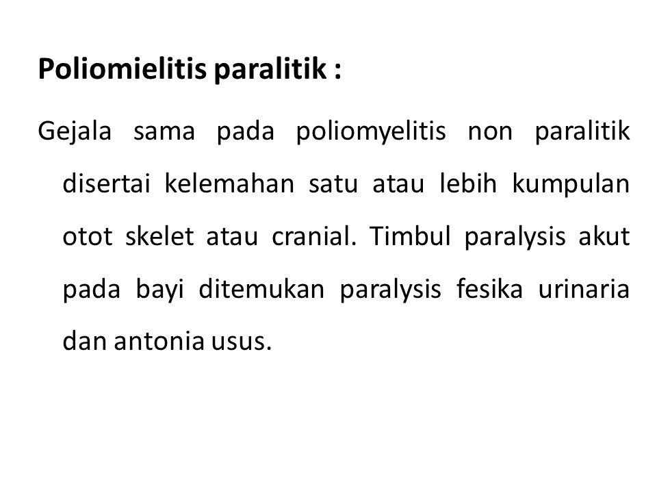 Poliomielitis paralitik : Gejala sama pada poliomyelitis non paralitik disertai kelemahan satu atau lebih kumpulan otot skelet atau cranial.