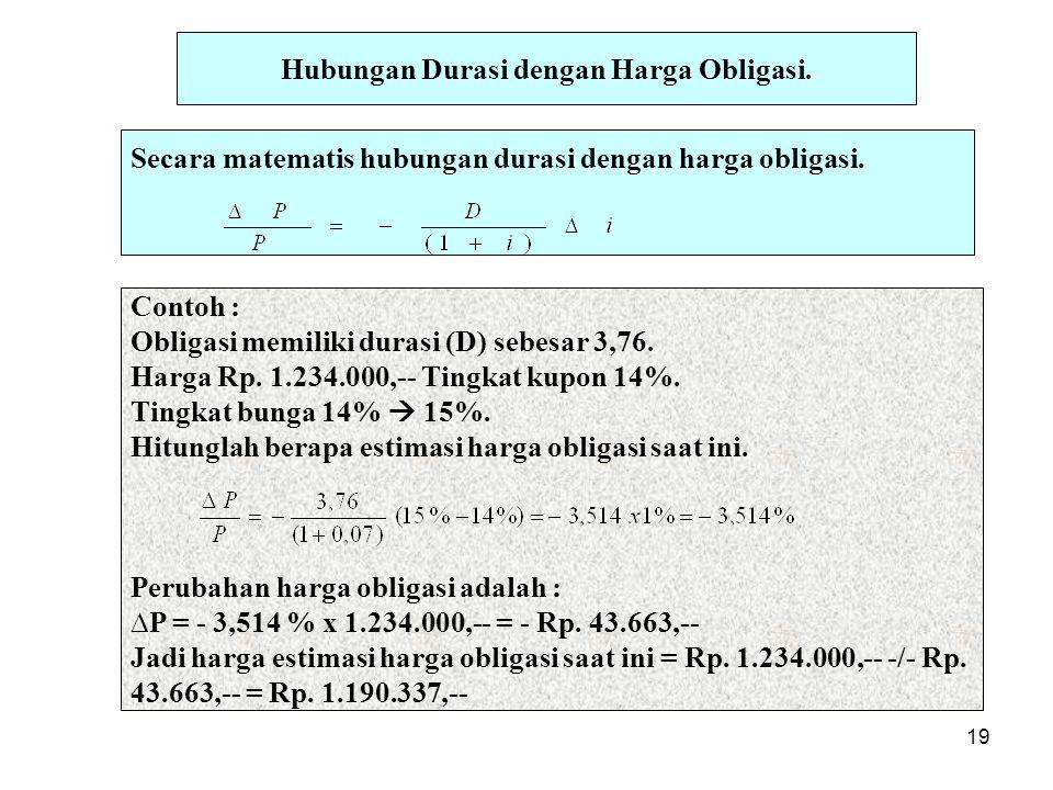 19 Hubungan Durasi dengan Harga Obligasi. Secara matematis hubungan durasi dengan harga obligasi. Contoh : Obligasi memiliki durasi (D) sebesar 3,76.