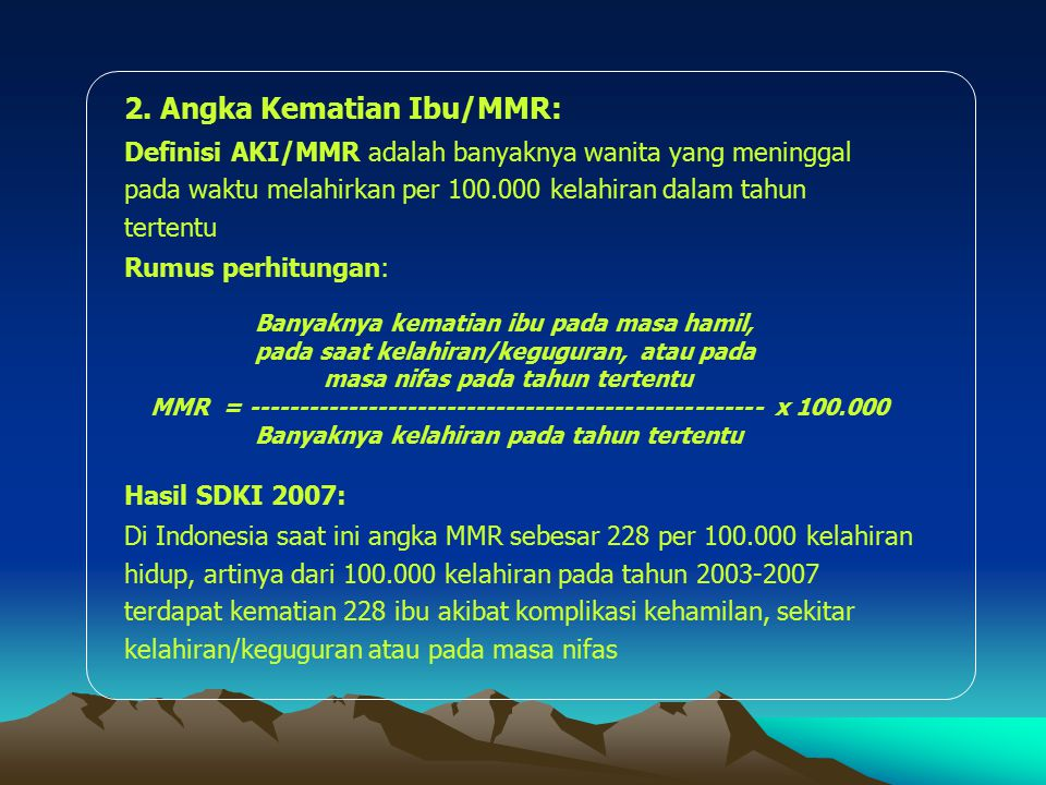 2. Angka Kematian Ibu/MMR: Definisi AKI/MMR adalah banyaknya wanita yang meninggal pada waktu melahirkan per 100.000 kelahiran dalam tahun tertentu Ru