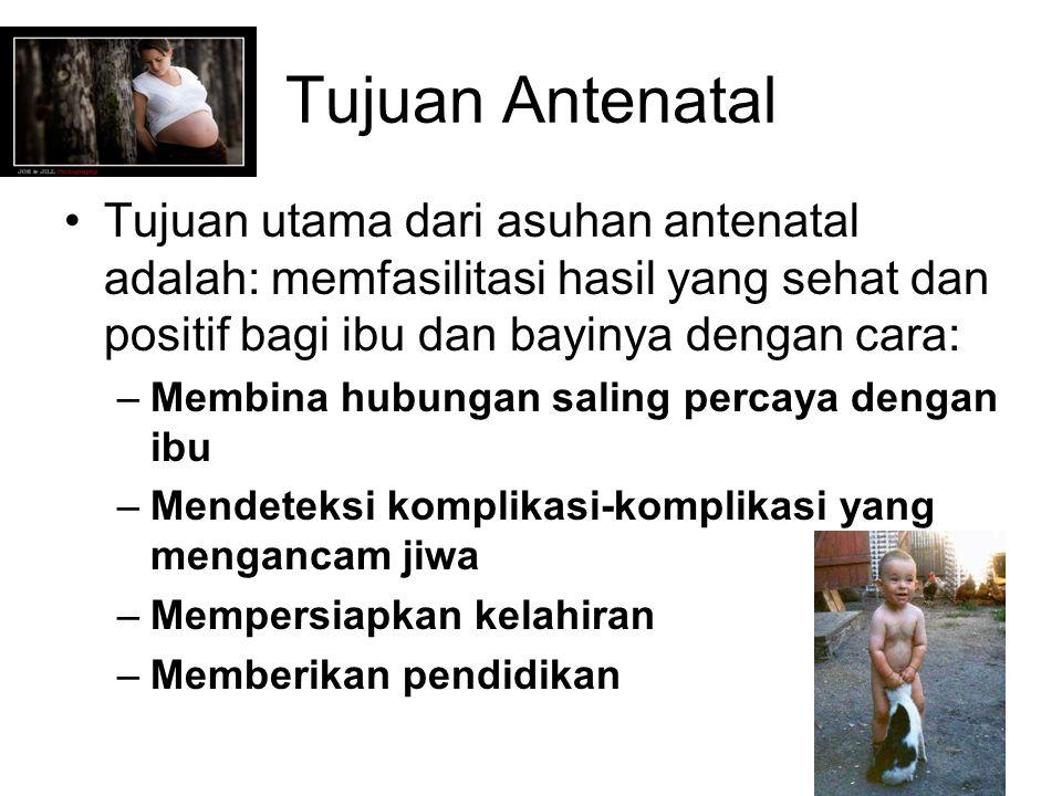 Tujuan Antenatal Tujuan utama dari asuhan antenatal adalah: memfasilitasi hasil yang sehat dan positif bagi ibu dan bayinya dengan cara: –Membina hubu