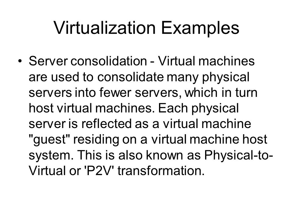 Virtualization Examples Server consolidation - Virtual machines are used to consolidate many physical servers into fewer servers, which in turn host v