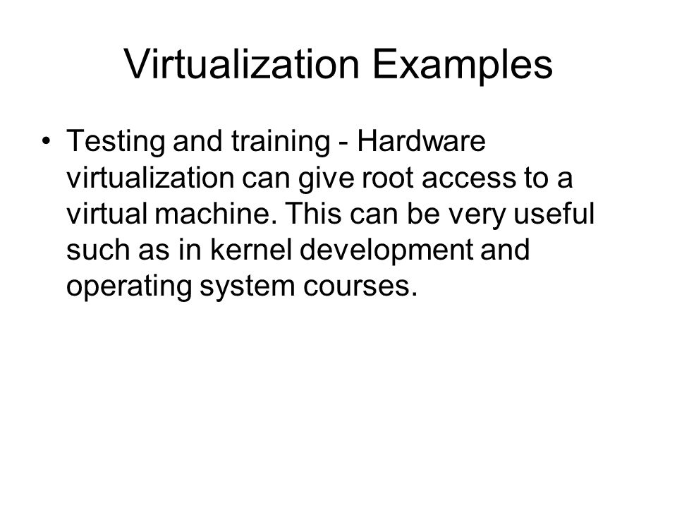 Testing and training - Hardware virtualization can give root access to a virtual machine. This can be very useful such as in kernel development and op