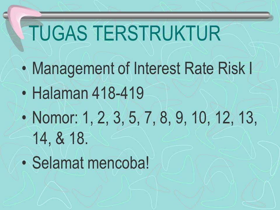 TUGAS TERSTRUKTUR Management of Interest Rate Risk I Halaman 418-419 Nomor: 1, 2, 3, 5, 7, 8, 9, 10, 12, 13, 14, & 18. Selamat mencoba!