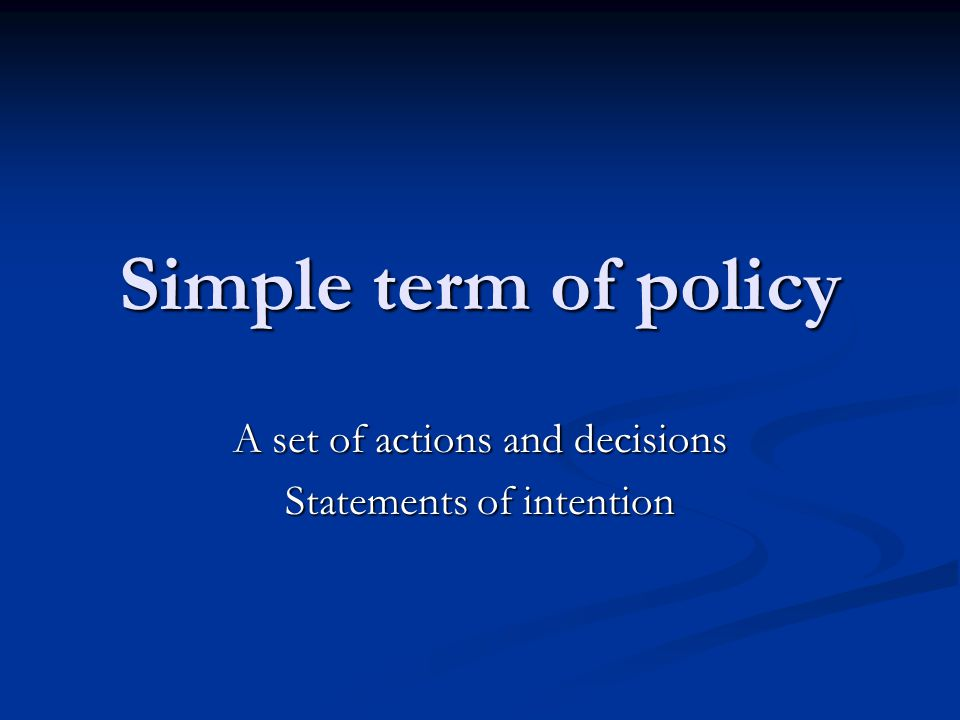 Simple term of policy A set of actions and decisions Statements of intention