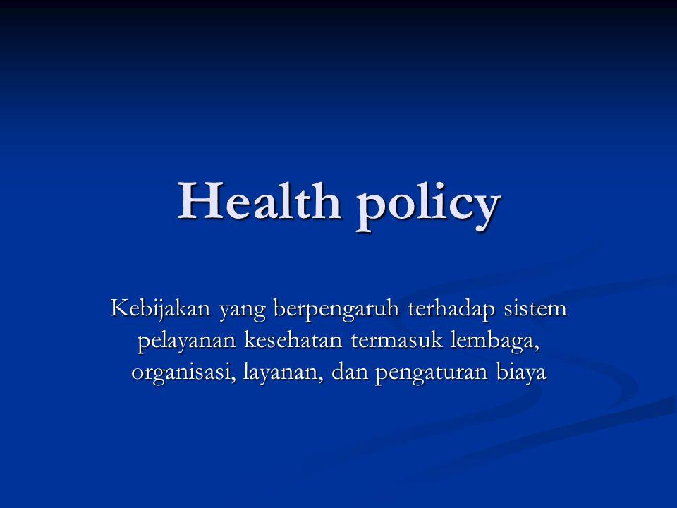 Health policy Kebijakan yang berpengaruh terhadap sistem pelayanan kesehatan termasuk lembaga, organisasi, layanan, dan pengaturan biaya