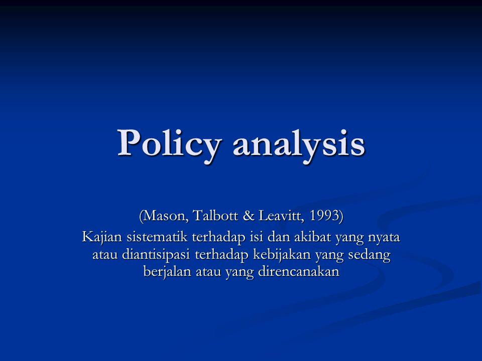 Policy analysis (Mason, Talbott & Leavitt, 1993) Kajian sistematik terhadap isi dan akibat yang nyata atau diantisipasi terhadap kebijakan yang sedang berjalan atau yang direncanakan
