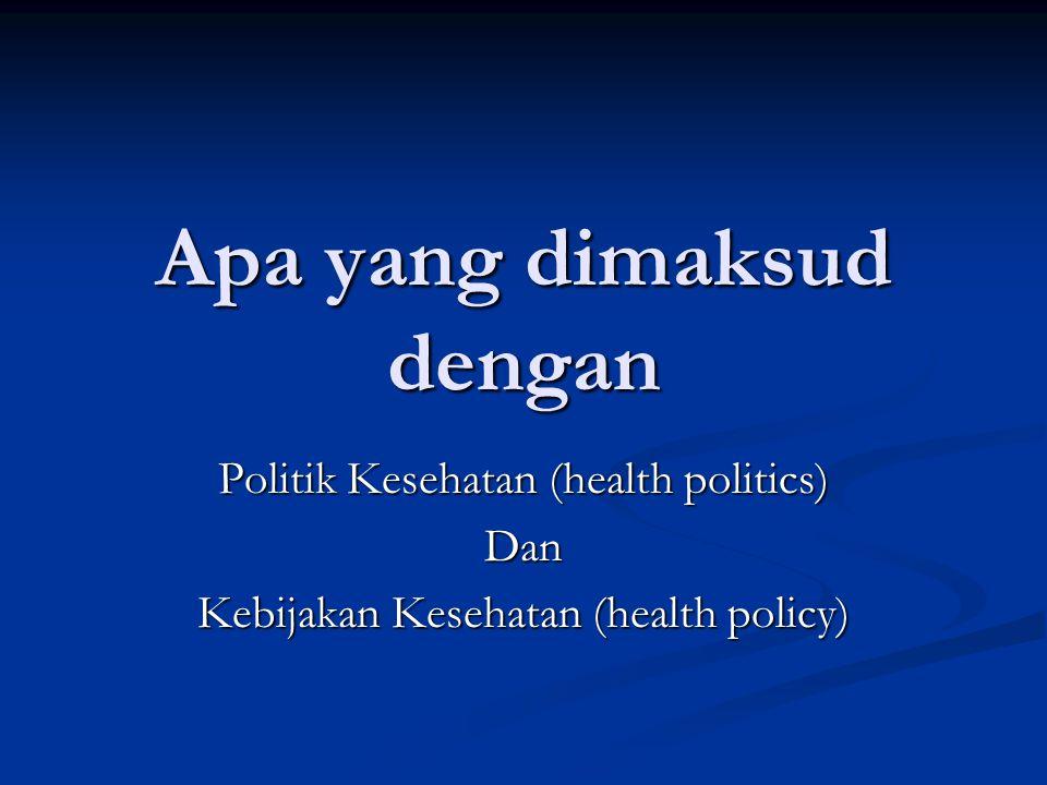 Apa yang dimaksud dengan Politik Kesehatan (health politics) Dan Kebijakan Kesehatan (health policy)