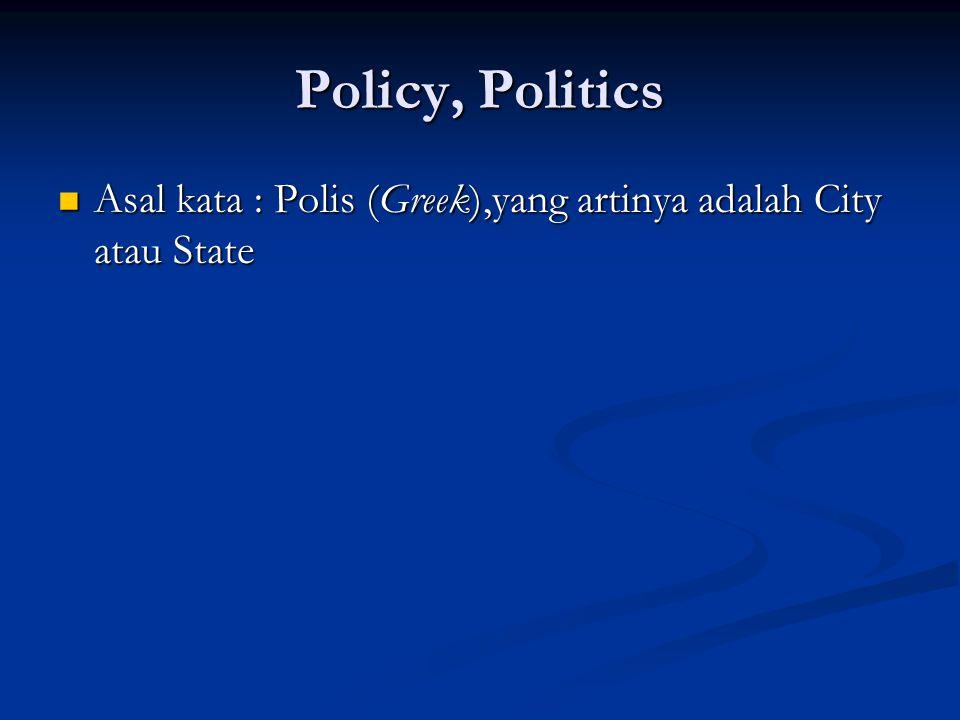 Policy, Politics Asal kata : Polis (Greek),yang artinya adalah City atau State Asal kata : Polis (Greek),yang artinya adalah City atau State
