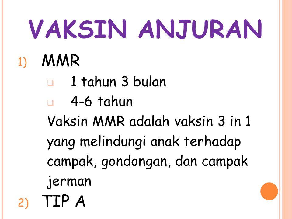 VAKSIN ANJURAN 1) MMR  1 tahun 3 bulan  4-6 tahun Vaksin MMR adalah vaksin 3 in 1 yang melindungi anak terhadap campak, gondongan, dan campak jerman 2) TIP A