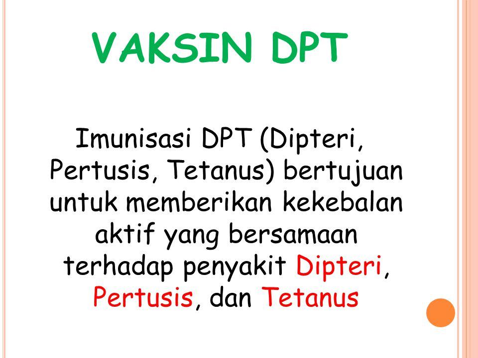 VAKSIN DPT Imunisasi DPT (Dipteri, Pertusis, Tetanus) bertujuan untuk memberikan kekebalan aktif yang bersamaan terhadap penyakit Dipteri, Pertusis, dan Tetanus