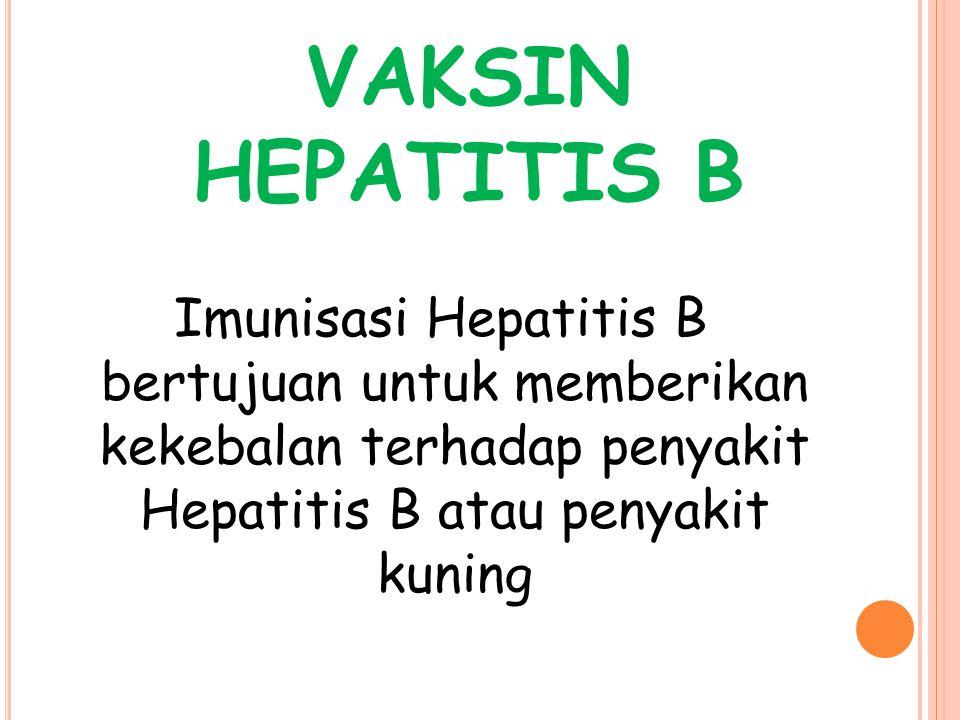 VAKSIN HEPATITIS B Imunisasi Hepatitis B bertujuan untuk memberikan kekebalan terhadap penyakit Hepatitis B atau penyakit kuning