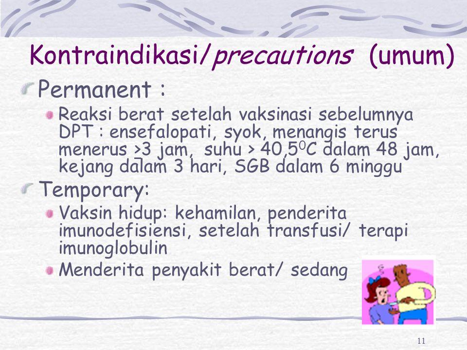 11 Kontraindikasi/precautions (umum) Permanent : Reaksi berat setelah vaksinasi sebelumnya DPT : ensefalopati, syok, menangis terus menerus >3 jam, su