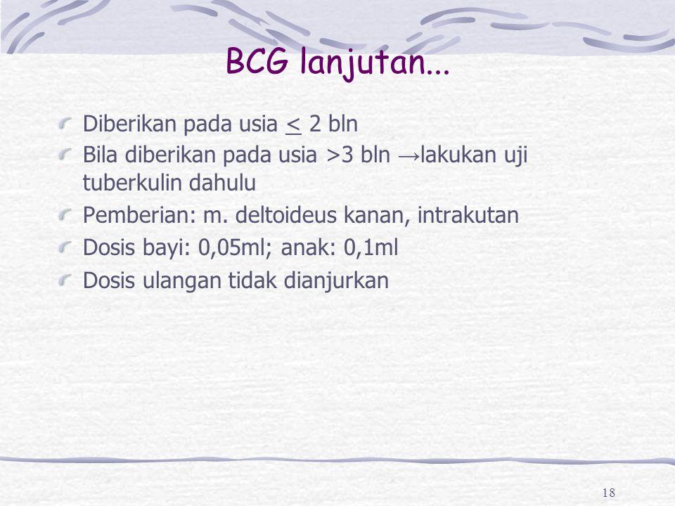 BCG lanjutan... Diberikan pada usia < 2 bln Bila diberikan pada usia >3 bln → lakukan uji tuberkulin dahulu Pemberian: m. deltoideus kanan, intrakutan