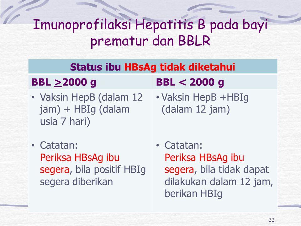 Imunoprofilaksi Hepatitis B pada bayi prematur dan BBLR 22 Status ibu HBsAg tidak diketahui BBL >2000 gBBL < 2000 g Vaksin HepB (dalam 12 jam) + HBIg