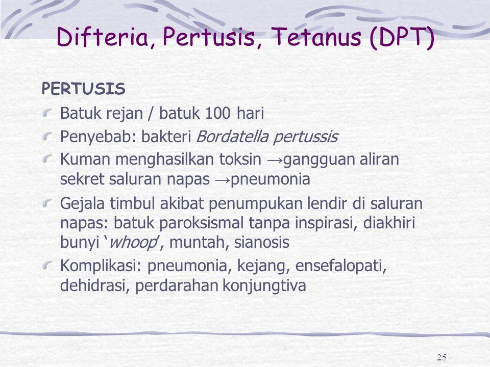 Difteria, Pertusis, Tetanus (DPT) PERTUSIS Batuk rejan / batuk 100 hari Penyebab: bakteri Bordatella pertussis Kuman menghasilkan toksin → gangguan al