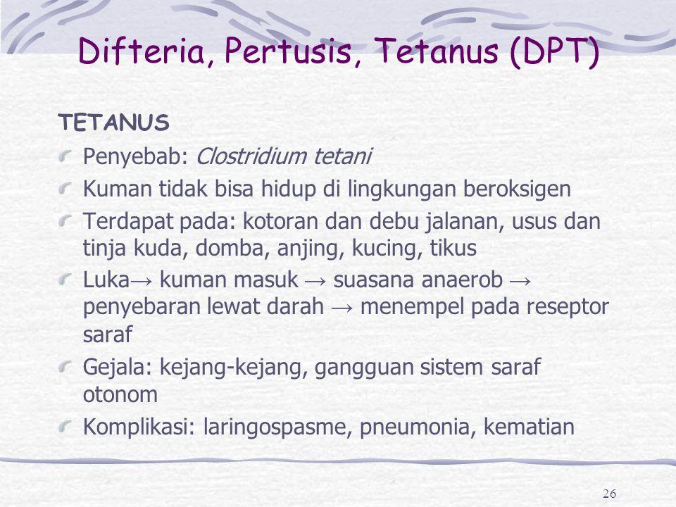 Difteria, Pertusis, Tetanus (DPT) TETANUS Penyebab: Clostridium tetani Kuman tidak bisa hidup di lingkungan beroksigen Terdapat pada: kotoran dan debu