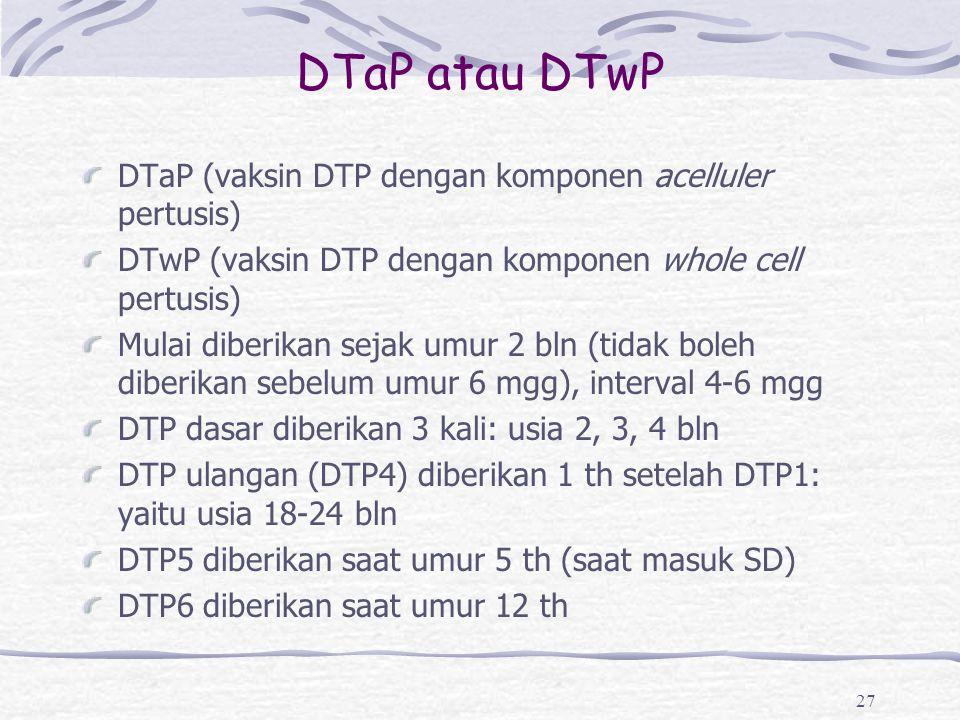DTaP atau DTwP DTaP (vaksin DTP dengan komponen acelluler pertusis) DTwP (vaksin DTP dengan komponen whole cell pertusis) Mulai diberikan sejak umur 2