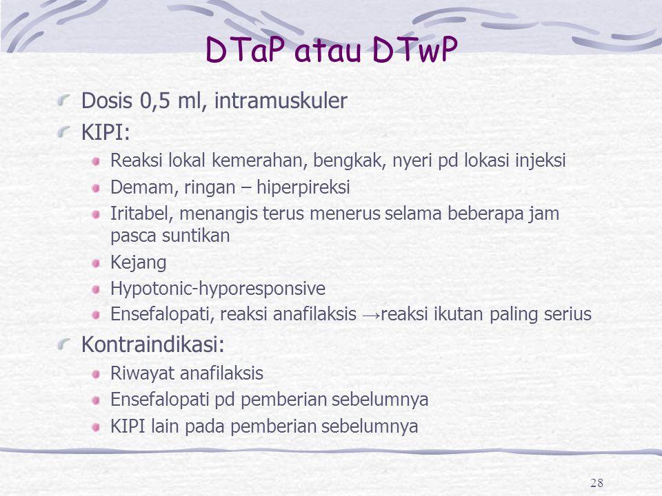 DTaP atau DTwP Dosis 0,5 ml, intramuskuler KIPI: Reaksi lokal kemerahan, bengkak, nyeri pd lokasi injeksi Demam, ringan – hiperpireksi Iritabel, menan