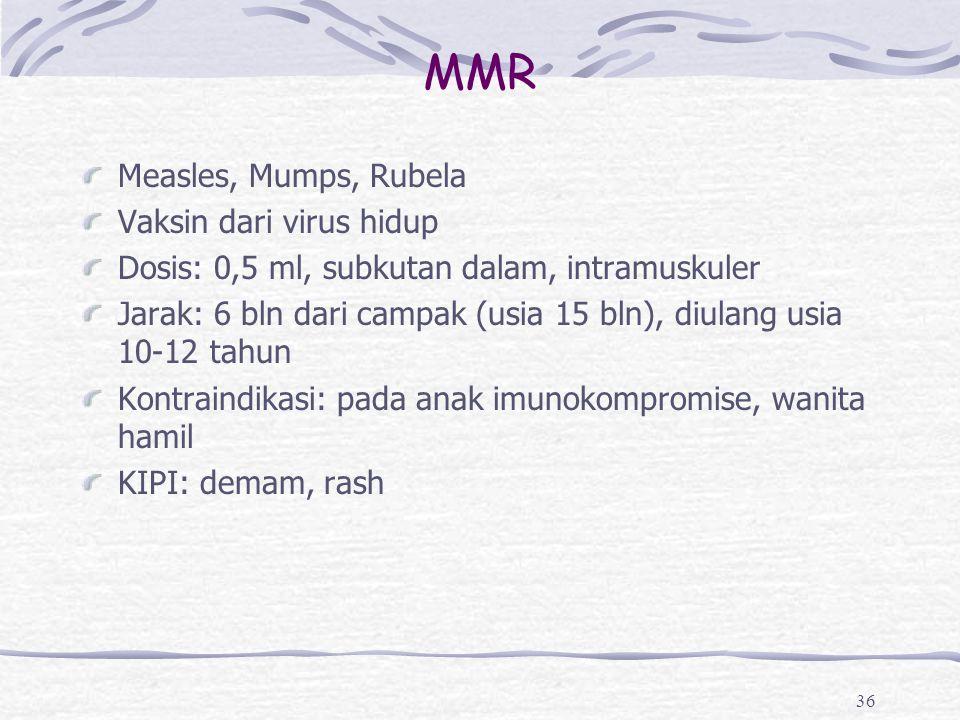 MMR Measles, Mumps, Rubela Vaksin dari virus hidup Dosis: 0,5 ml, subkutan dalam, intramuskuler Jarak: 6 bln dari campak (usia 15 bln), diulang usia 1