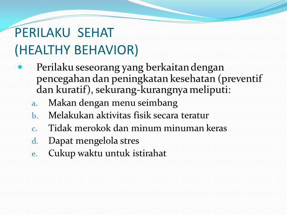 PERILAKU SEHAT (HEALTHY BEHAVIOR) Perilaku seseorang yang berkaitan dengan pencegahan dan peningkatan kesehatan (preventif dan kuratif), sekurang-kura