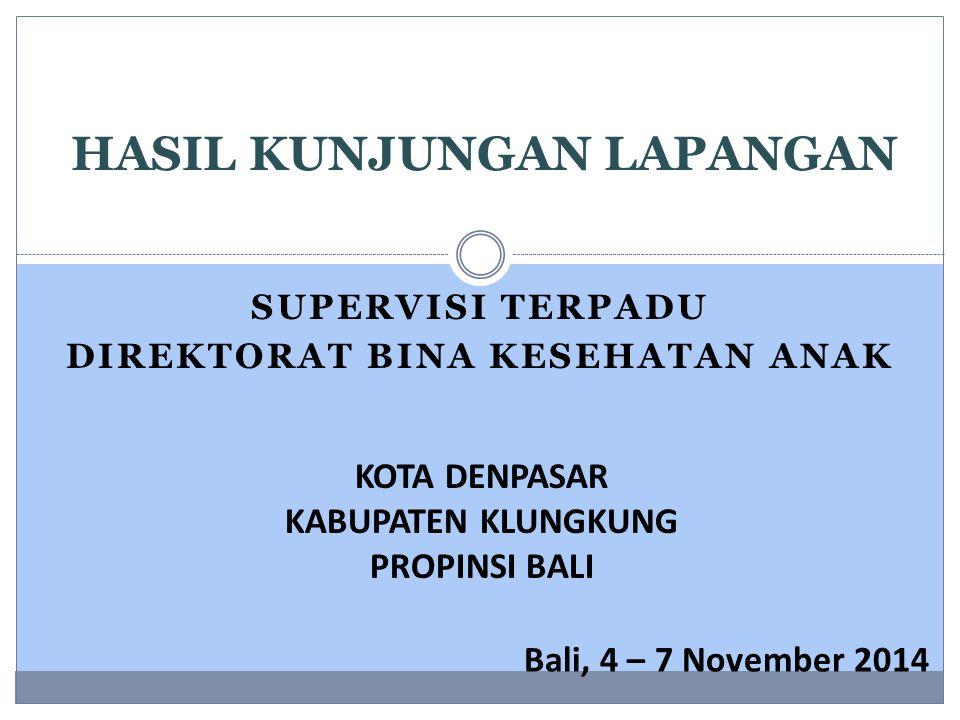SUPERVISI TERPADU DIREKTORAT BINA KESEHATAN ANAK HASIL KUNJUNGAN LAPANGAN KOTA DENPASAR KABUPATEN KLUNGKUNG PROPINSI BALI Bali, 4 – 7 November 2014