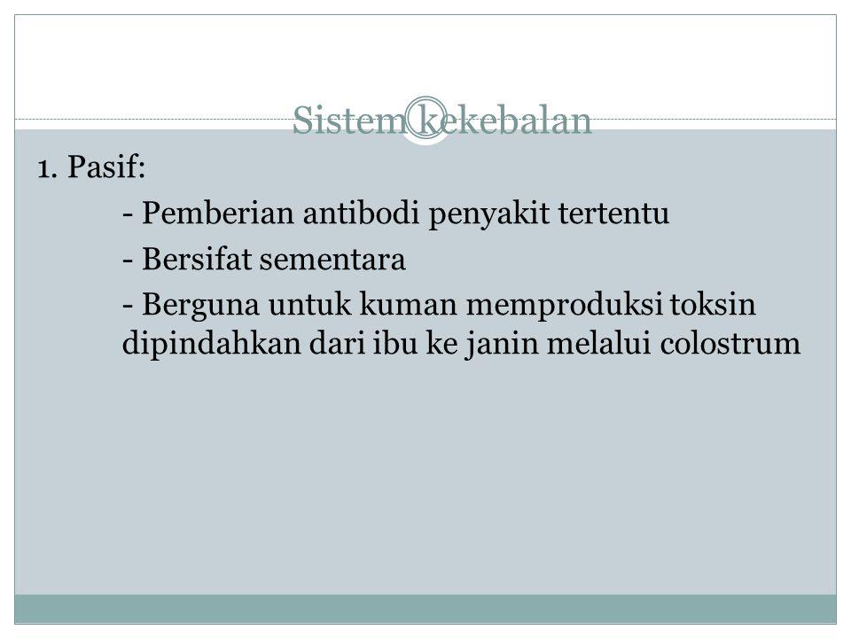Sistem kekebalan 1. Pasif: - Pemberian antibodi penyakit tertentu - Bersifat sementara - Berguna untuk kuman memproduksi toksin dipindahkan dari ibu k