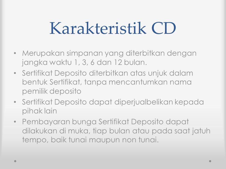 Karakteristik CD Merupakan simpanan yang diterbitkan dengan jangka waktu 1, 3, 6 dan 12 bulan. Sertifikat Deposito diterbitkan atas unjuk dalam bentuk